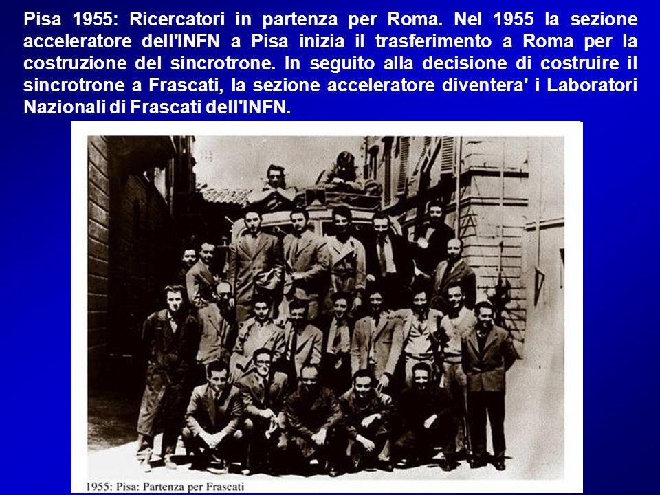 Pisa 1955: Ricercatori in partenza per Roma. Nel 1955 la sezione acceleratore dell'INFN a Pisa inizia il trasferimento a Roma per la costruzione del s