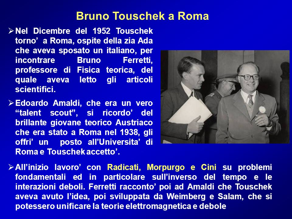Bruno Touschek a Roma Nel Dicembre del 1952 Touschek torno a Roma, ospite della zia Ada che aveva sposato un italiano, per incontrare Bruno Ferretti,