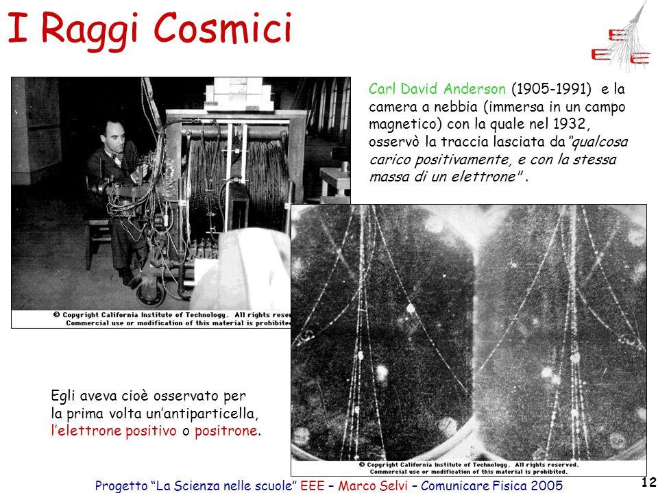 Progetto La Scienza nelle scuole EEE – Marco Selvi – Comunicare Fisica 2005 12 I Raggi Cosmici Carl David Anderson (1905-1991) e la camera a nebbia (i