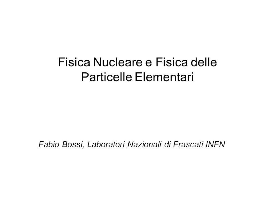 Fisica Nucleare e Fisica delle Particelle Elementari Fabio Bossi, Laboratori Nazionali di Frascati INFN