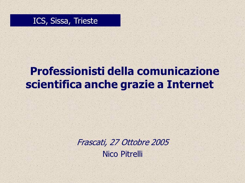 Professionisti della comunicazione scientifica anche grazie a Internet ICS, Sissa, Trieste Frascati, 27 Ottobre 2005 Nico Pitrelli