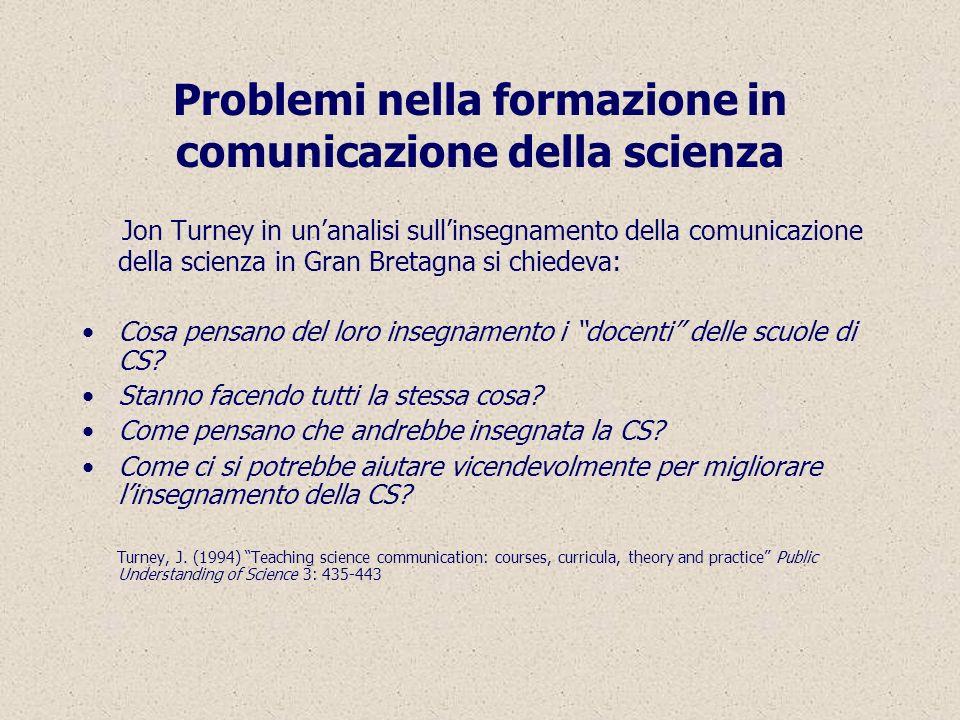 Problemi nella formazione in comunicazione della scienza Jon Turney in unanalisi sullinsegnamento della comunicazione della scienza in Gran Bretagna si chiedeva: Cosa pensano del loro insegnamento i docenti delle scuole di CS.