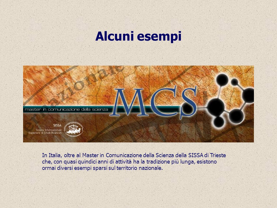 Alcuni esempi In Italia, oltre al Master in Comunicazione della Scienza della SISSA di Trieste che, con quasi quindici anni di attività ha la tradizione più lunga, esistono ormai diversi esempi sparsi sul territorio nazionale.