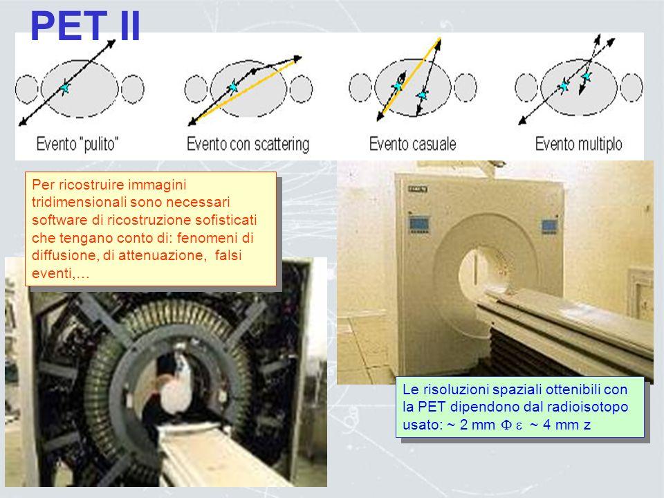 Positron Electron Tomography Al paziente viene iniettata una sostanza radio-farmacologica (prodotta da un ciclotrone) con una vita media breve (O(min)
