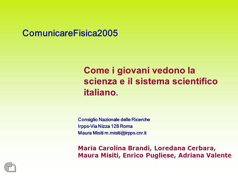 ComunicareFisica2005 Come i giovani vedono la scienza e il sistema scientifico italiano. Consiglio Nazionale delle Ricerche Irpps-Via Nizza 128 Roma M