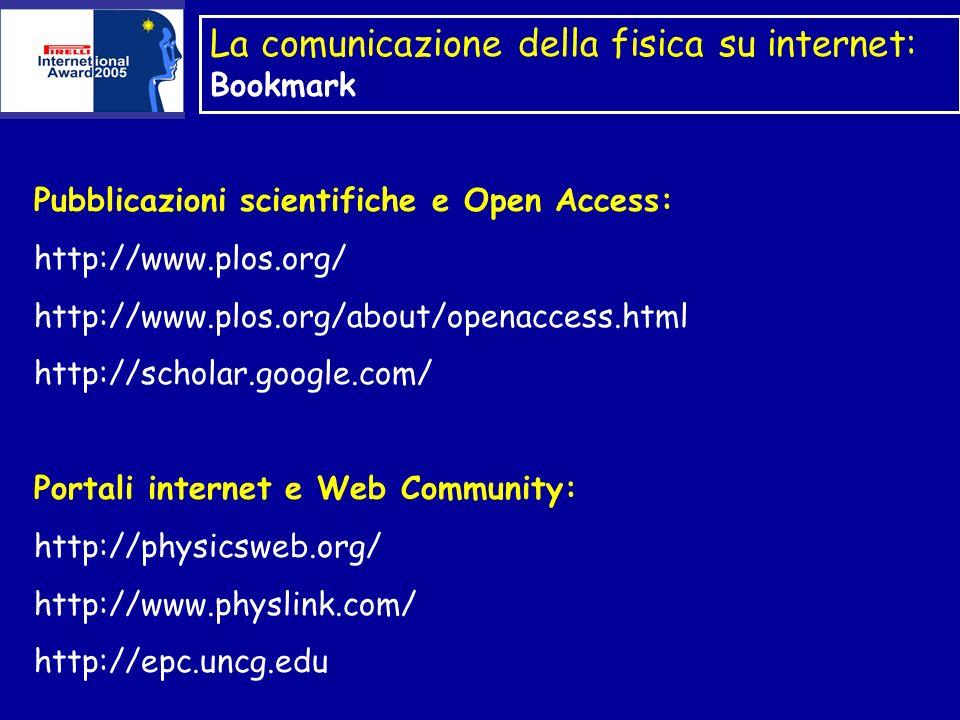 La comunicazione della fisica su internet: Bookmark Pubblicazioni scientifiche e Open Access: http://www.plos.org/ http://www.plos.org/about/openaccess.html http://scholar.google.com/ Portali internet e Web Community: http://physicsweb.org/ http://www.physlink.com/ http://epc.uncg.edu