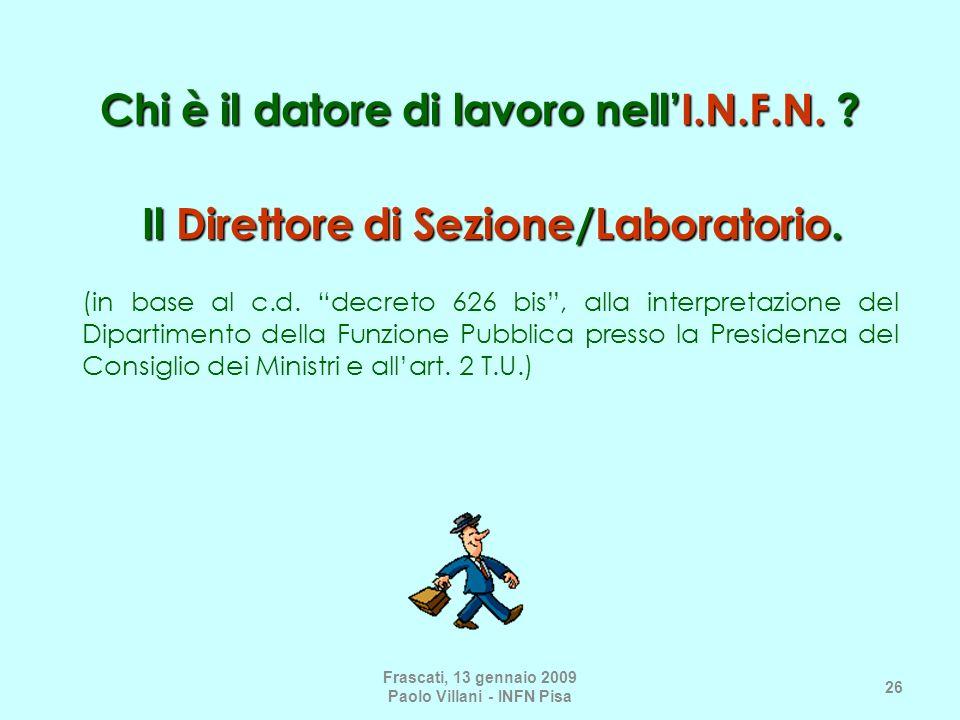 Frascati, 13 gennaio 2009 Paolo Villani - INFN Pisa 26 Chi è il datore di lavoro nellI.N.F.N. ? Il Direttore di Sezione/Laboratorio. (in base al c.d.