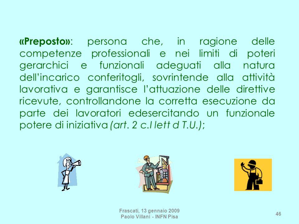 Frascati, 13 gennaio 2009 Paolo Villani - INFN Pisa 46 «Preposto» : persona che, in ragione delle competenze professionali e nei limiti di poteri gera