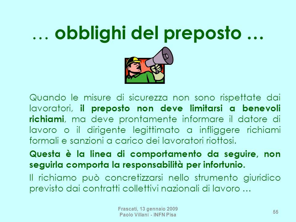 Frascati, 13 gennaio 2009 Paolo Villani - INFN Pisa 55 … obblighi del preposto … Quando le misure di sicurezza non sono rispettate dai lavoratori, il