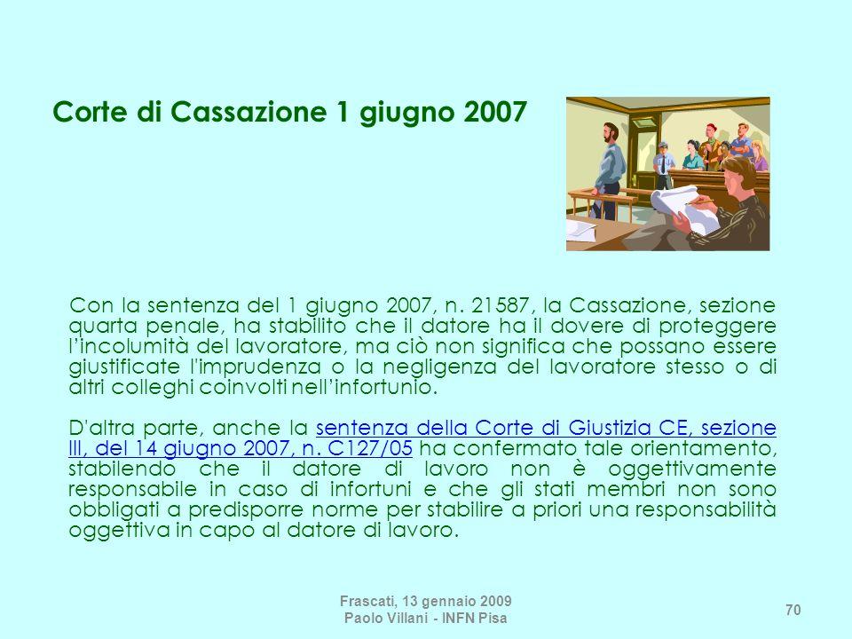 Frascati, 13 gennaio 2009 Paolo Villani - INFN Pisa 70 Con la sentenza del 1 giugno 2007, n. 21587, la Cassazione, sezione quarta penale, ha stabilito