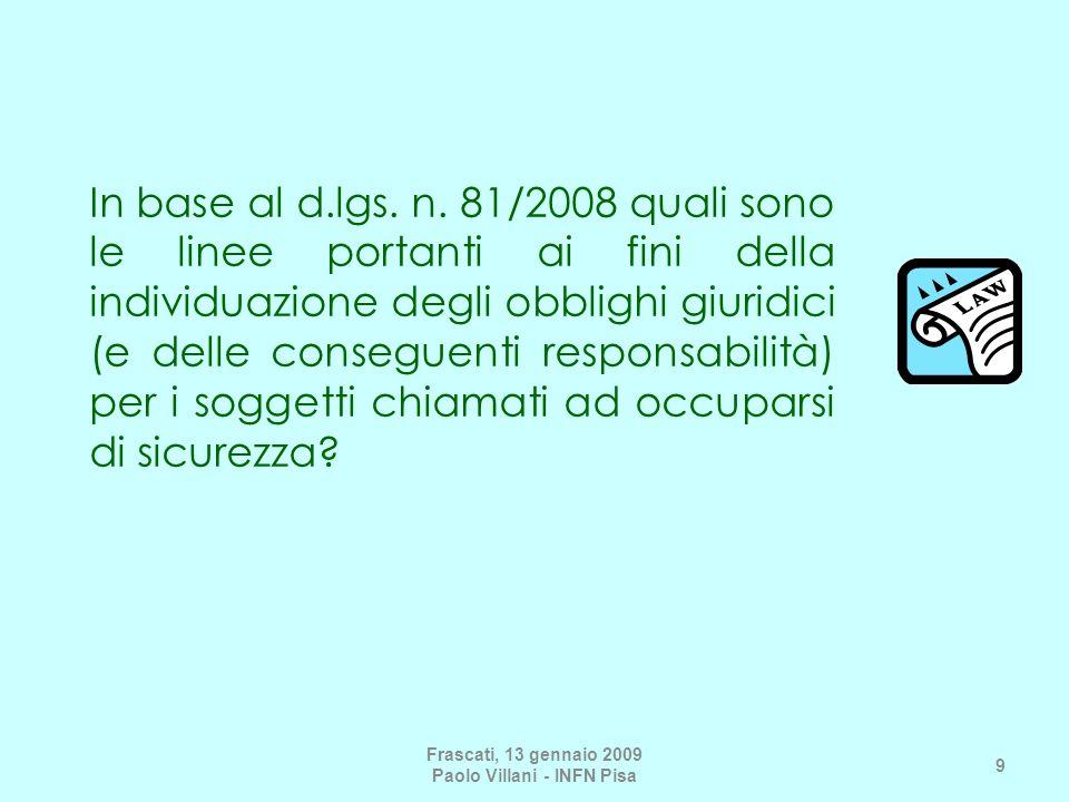 In materia di responsabilità, la prima linea portante è la centralità della figura del datore di lavoro; questo non è un concetto del tutto nuovo, nel senso che anche prima dei decreti 626 e 81, nella gerarchia dei soggetti tenuti ad applicare le norme in materia, il datore era al primo posto e in questo senso la sua posizione è rimasta immutata Frascati, 13 gennaio 2009 Paolo Villani - INFN Pisa 10 La centralità del datore di lavoro nei decreti 626/94 e 81/08 e nel nuovo Testo Unico è un concetto giuridico più articolato, nel senso che il datore di lavoro non è più chiamato ad attuare a pioggia i singoli precetti della prevenzione, ma è obbligato a codificare e proceduralizzare i controlli in azienda.