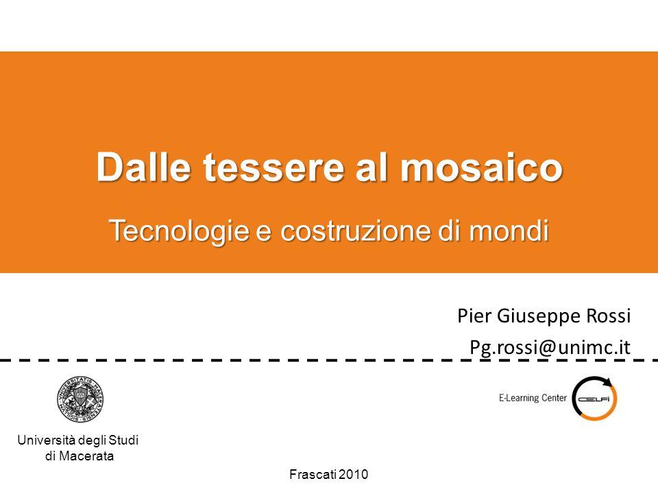 Università degli Studi di Macerata Dalle tessere al mosaico Tecnologie e costruzione di mondi Pier Giuseppe Rossi Pg.rossi@unimc.it Frascati 2010