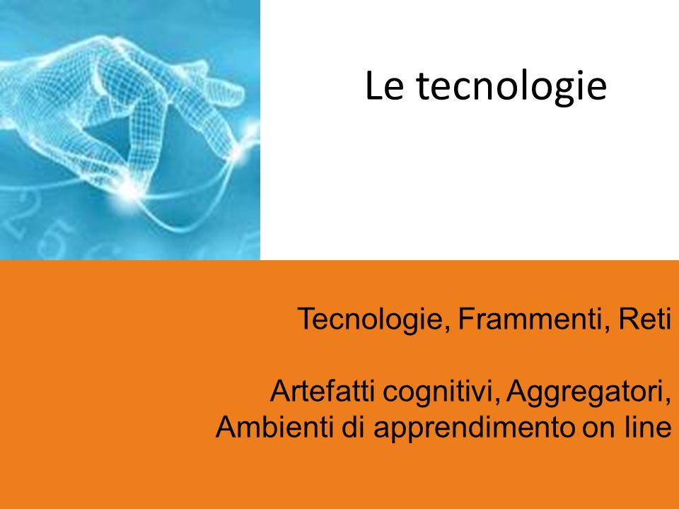 Le tecnologie Tecnologie, Frammenti, Reti Artefatti cognitivi, Aggregatori, Ambienti di apprendimento on line