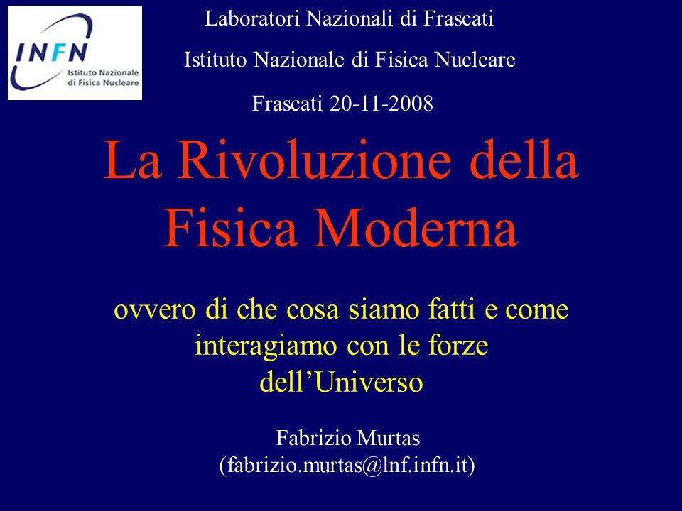 La Rivoluzione della Fisica Moderna ovvero di che cosa siamo fatti e come interagiamo con le forze dellUniverso Fabrizio Murtas (fabrizio.murtas@lnf.i