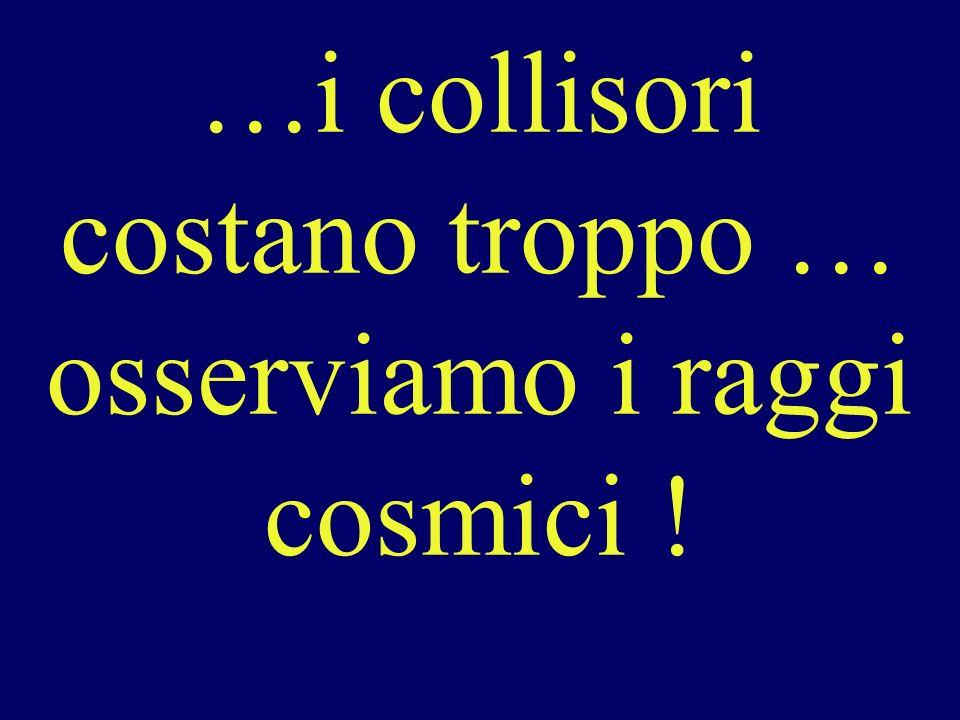 …i collisori costano troppo … osserviamo i raggi cosmici !
