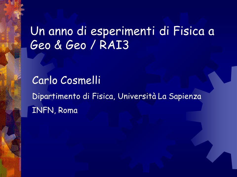 Un anno di esperimenti di Fisica a Geo & Geo / RAI3 Carlo Cosmelli Dipartimento di Fisica, Università La Sapienza INFN, Roma