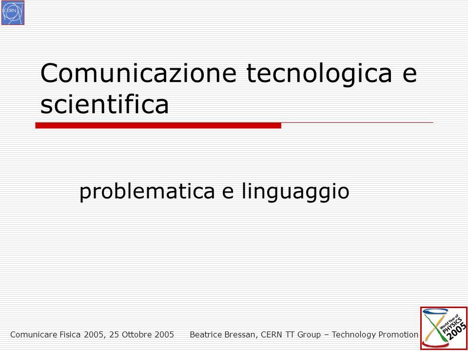 Comunicare Fisica 2005, 25 Ottobre 2005Beatrice Bressan, CERN TT Group – Technology Promotion Comunicazione tecnologica e scientifica problematica e linguaggio