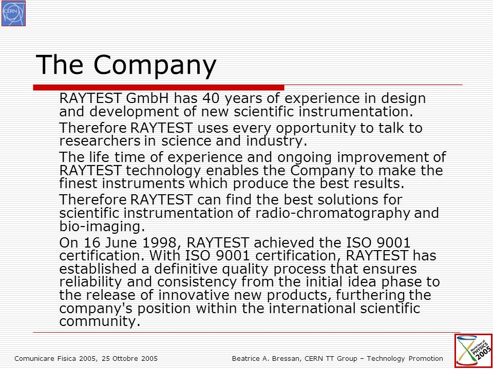 Comunicare Fisica 2005, 25 Ottobre 2005Beatrice A. Bressan, CERN TT Group – Technology Promotion The Company RAYTEST GmbH has 40 years of experience i
