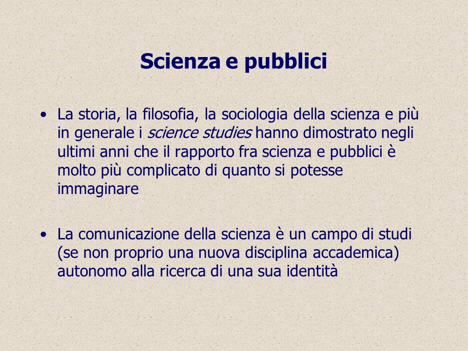 Scienza e pubblici La storia, la filosofia, la sociologia della scienza e più in generale i science studies hanno dimostrato negli ultimi anni che il rapporto fra scienza e pubblici è molto più complicato di quanto si potesse immaginare La comunicazione della scienza è un campo di studi (se non proprio una nuova disciplina accademica) autonomo alla ricerca di una sua identità