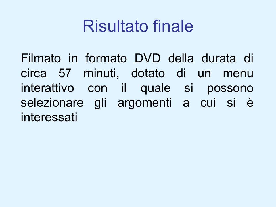 Risultato finale Filmato in formato DVD della durata di circa 57 minuti, dotato di un menu interattivo con il quale si possono selezionare gli argomen