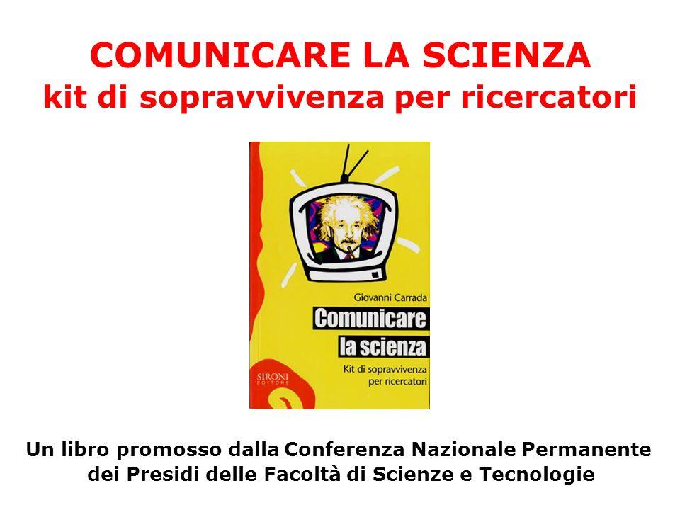 COMUNICARE LA SCIENZA kit di sopravvivenza per ricercatori Un libro promosso dalla Conferenza Nazionale Permanente dei Presidi delle Facoltà di Scienze e Tecnologie