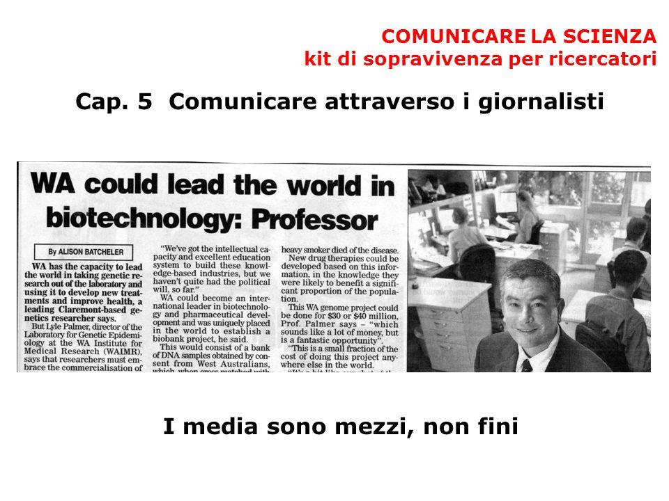 COMUNICARE LA SCIENZA kit di sopravivenza per ricercatori Cap. 5 Comunicare attraverso i giornalisti I media sono mezzi, non fini