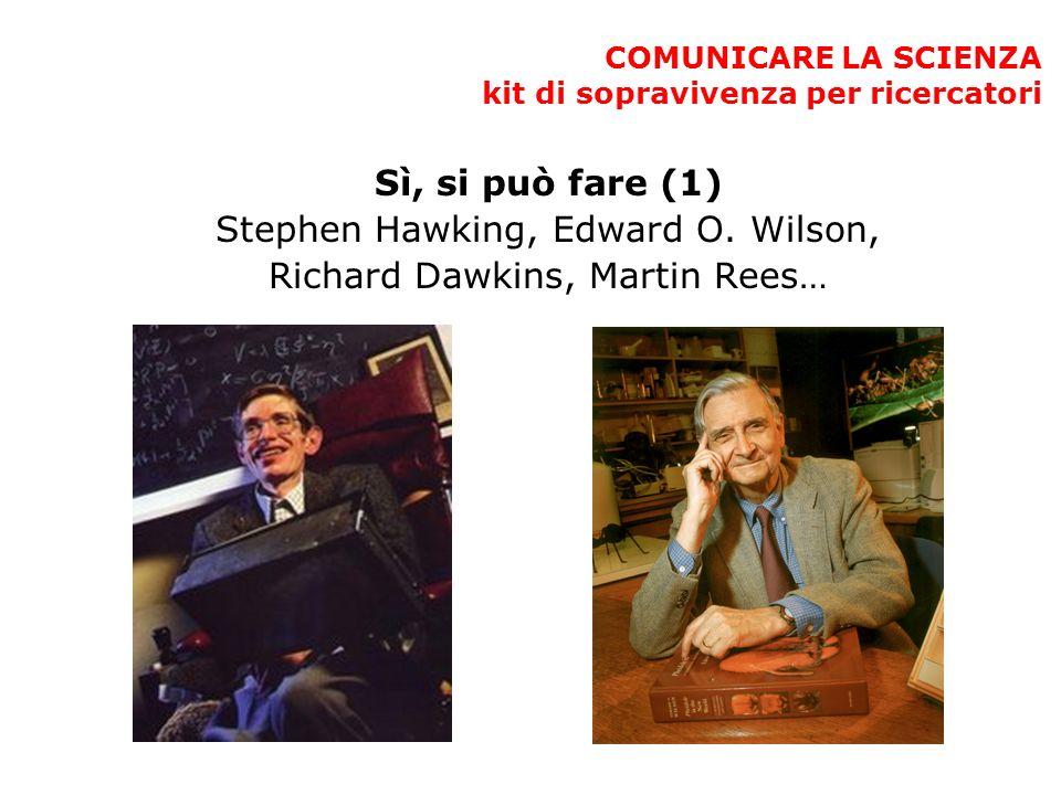 COMUNICARE LA SCIENZA kit di sopravivenza per ricercatori Sì, si può fare (1) Stephen Hawking, Edward O. Wilson, Richard Dawkins, Martin Rees… ould, D