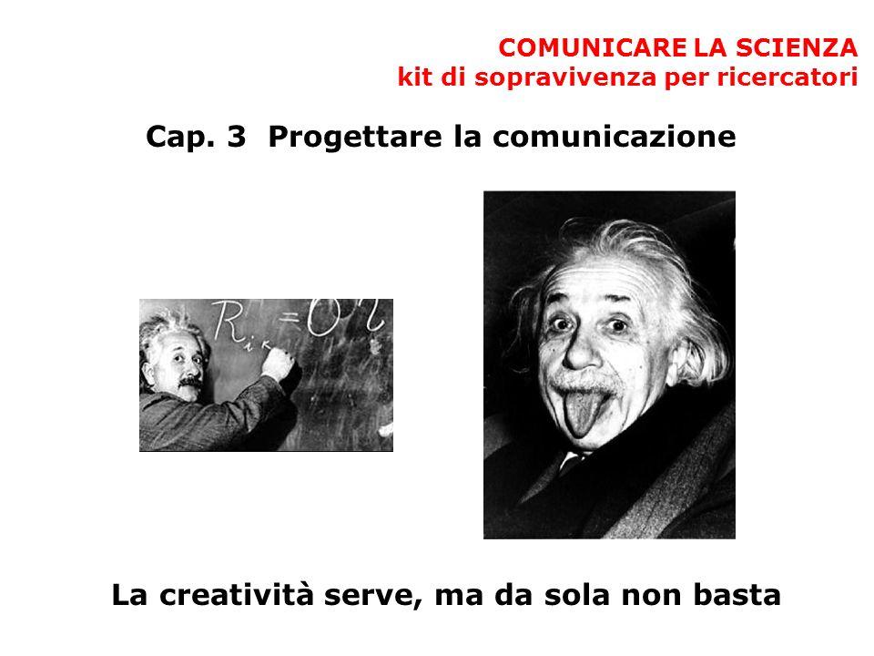 COMUNICARE LA SCIENZA kit di sopravivenza per ricercatori Cap. 3 Progettare la comunicazione La creatività serve, ma da sola non basta