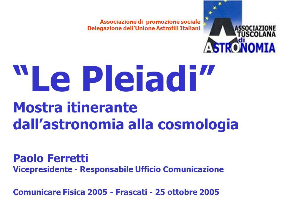 Associazione di promozione sociale Delegazione dellUnione Astrofili Italiani Le Pleiadi Mostra itinerante dallastronomia alla cosmologia Paolo Ferrett