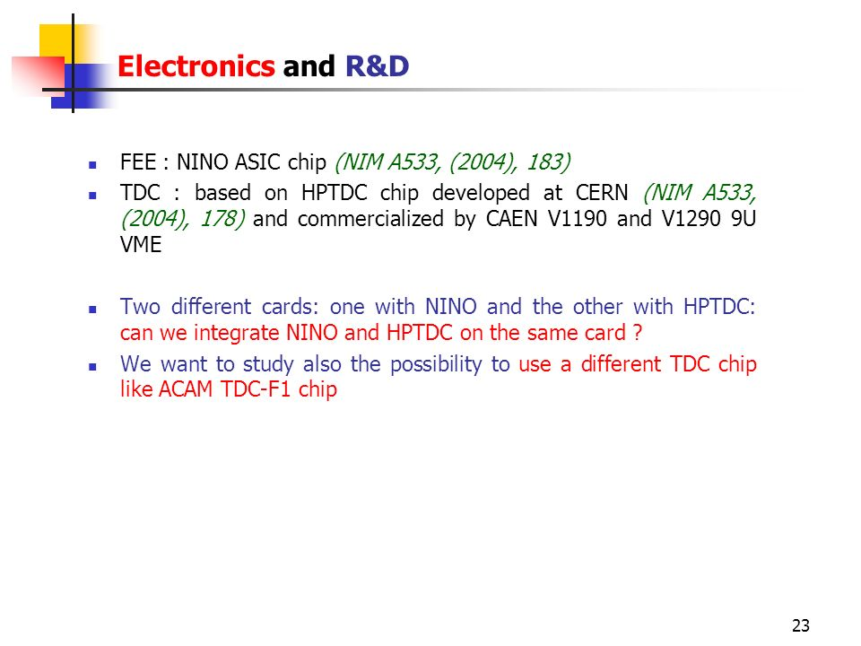 23 Electronics and R&D FEE : NINO ASIC chip (NIM A533, (2004), 183) TDC : based on HPTDC chip developed at CERN (NIM A533, (2004), 178) and commercial