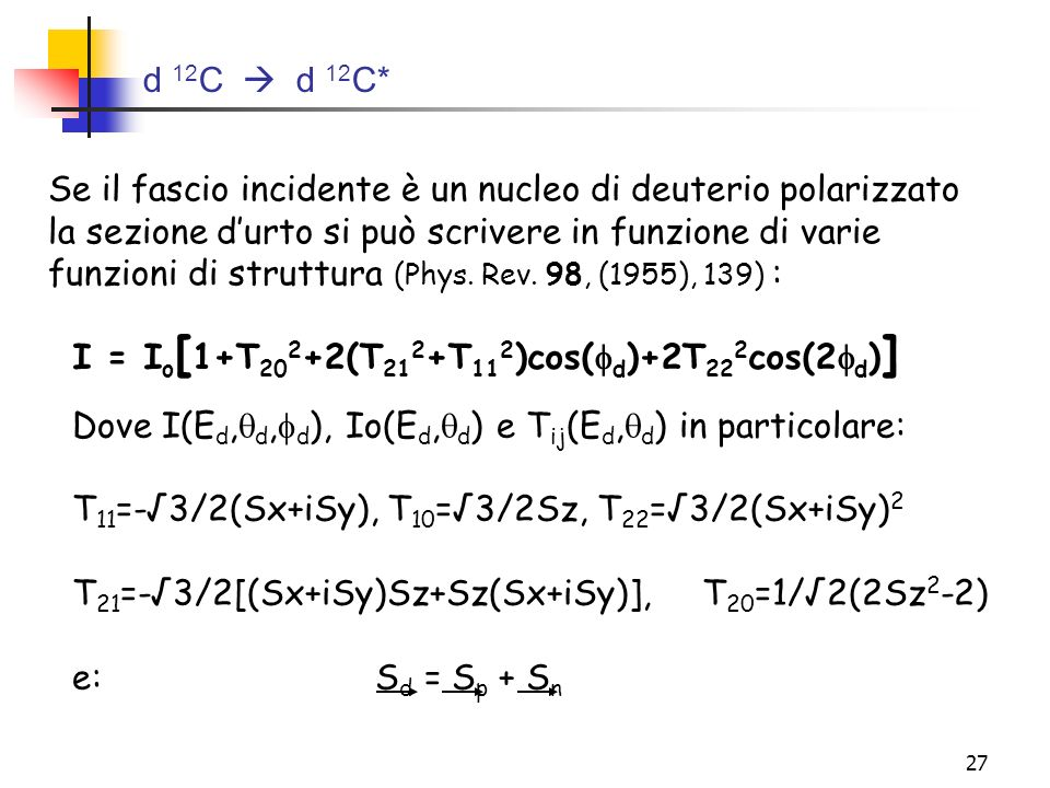 27 d 12 C d 12 C* I = I o [ 1+T 20 2 +2(T 21 2 +T 11 2 )cos( d )+2T 22 2 cos(2 d ) ] Se il fascio incidente è un nucleo di deuterio polarizzato la sez