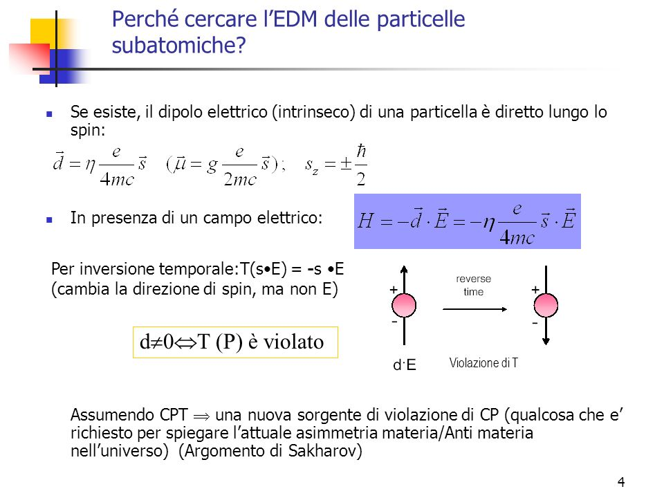 4 Perché cercare lEDM delle particelle subatomiche? Se esiste, il dipolo elettrico (intrinseco) di una particella è diretto lungo lo spin: In presenza