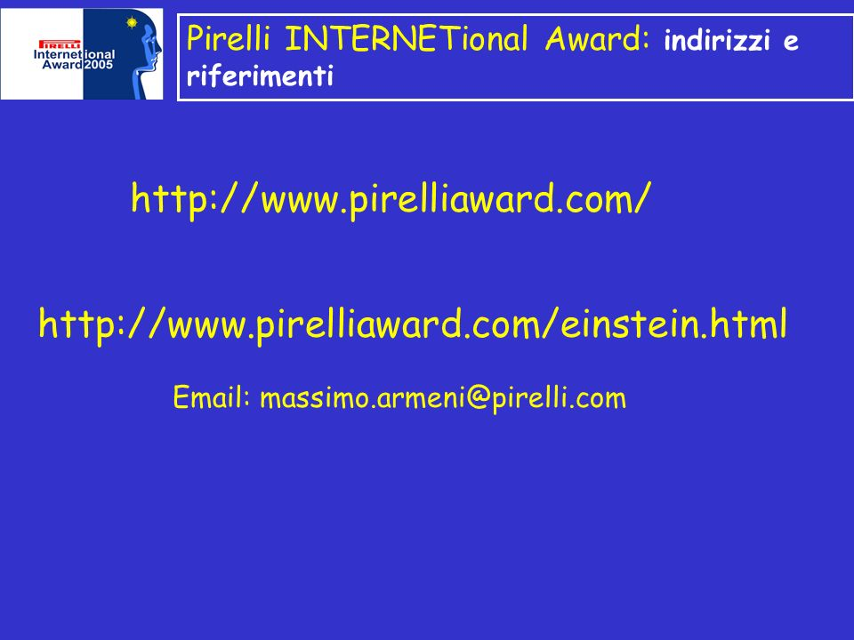 Pirelli INTERNETional Award: indirizzi e riferimenti http://www.pirelliaward.com/ http://www.pirelliaward.com/einstein.html Email: massimo.armeni@pirelli.com