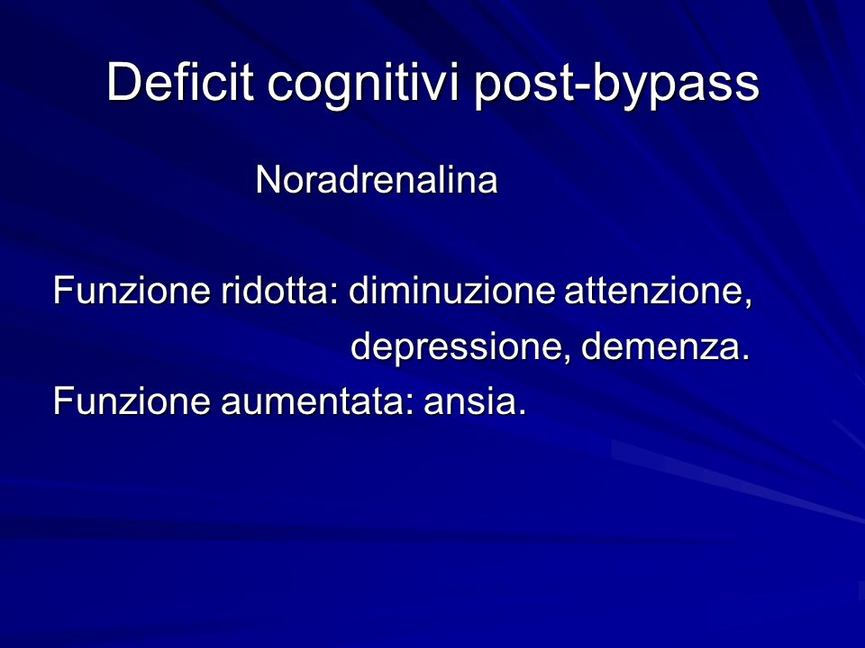 Deficit cognitivi post-bypass Noradrenalina Noradrenalina Funzione ridotta: diminuzione attenzione, depressione, demenza. depressione, demenza. Funzio