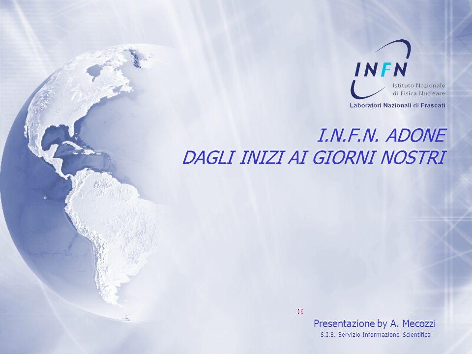 I.N.F.N. ADONE DAGLI INIZI AI GIORNI NOSTRI Presentazione by A. Mecozzi S.I.S. Servizio Informazione Scientifica P resentazione by A. Mecozzi S.I.S. S