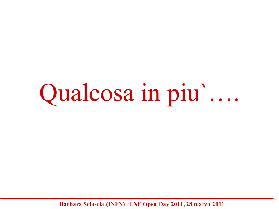 Qualcosa in piu`…. - Barbara Sciascia (INFN) -LNF Open Day 2011, 28 marzo 2011