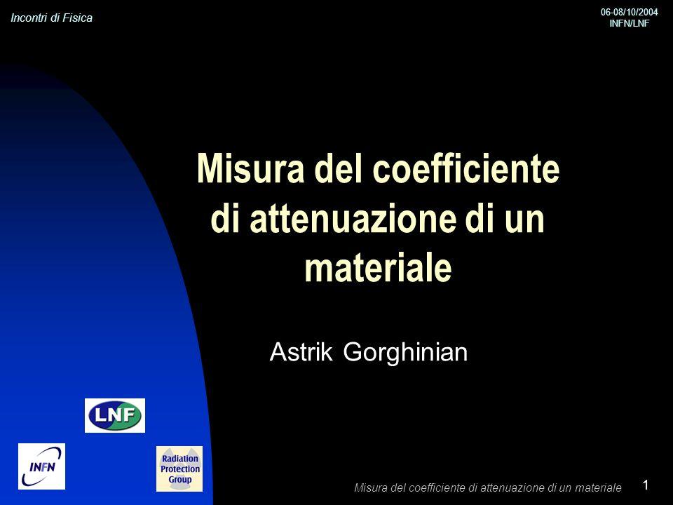 Incontri di Fisica 06-08/10/2004 INFN/LNF Misura del coefficiente di attenuazione di un materiale 1 Astrik Gorghinian