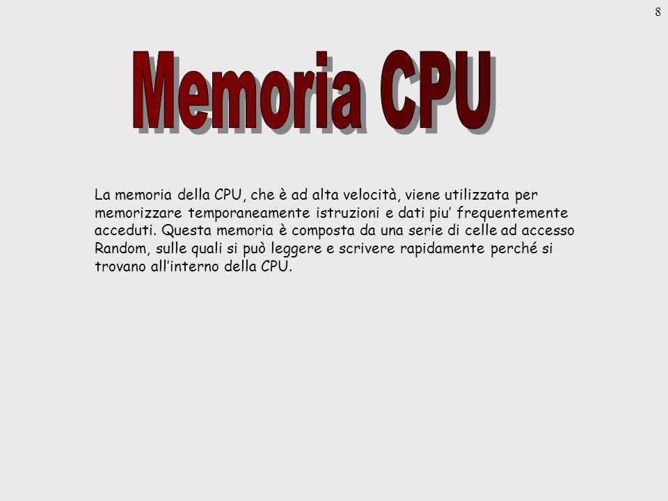 8 La memoria della CPU, che è ad alta velocità, viene utilizzata per memorizzare temporaneamente istruzioni e dati piu frequentemente acceduti.