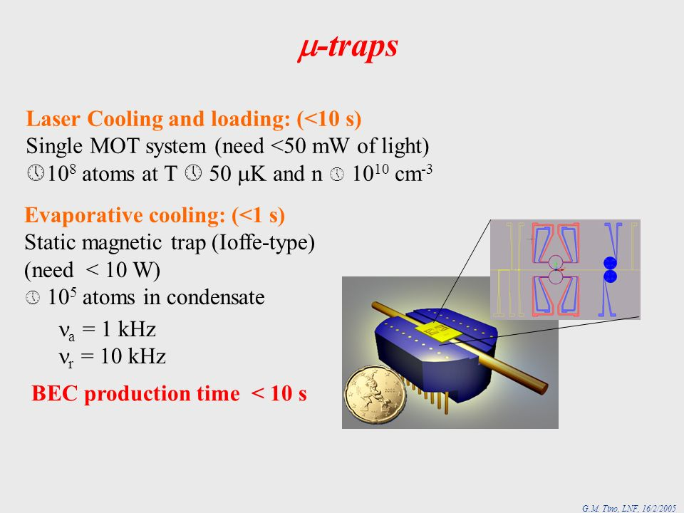 G.M. Tino, LNF, 16/2/2005 BEC production time < 10 s Laser Cooling and loading: (<10 s) Single MOT system (need <50 mW of light) 10 8 atoms at T 50 K