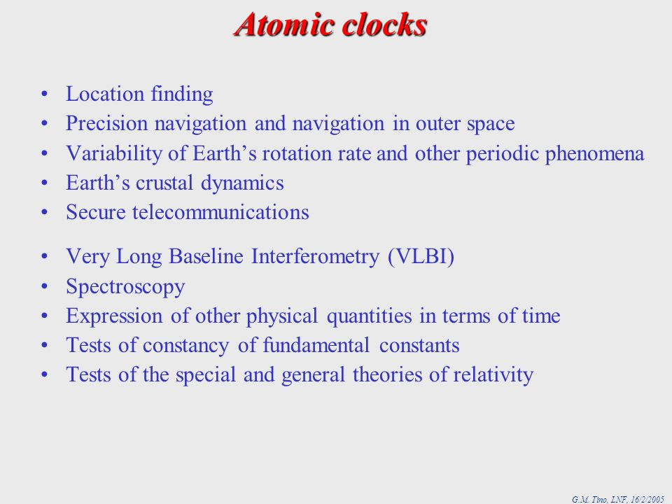 G.M. Tino, LNF, 16/2/2005 Atomic clocks Location finding Precision navigation and navigation in outer space Variability of Earths rotation rate and ot