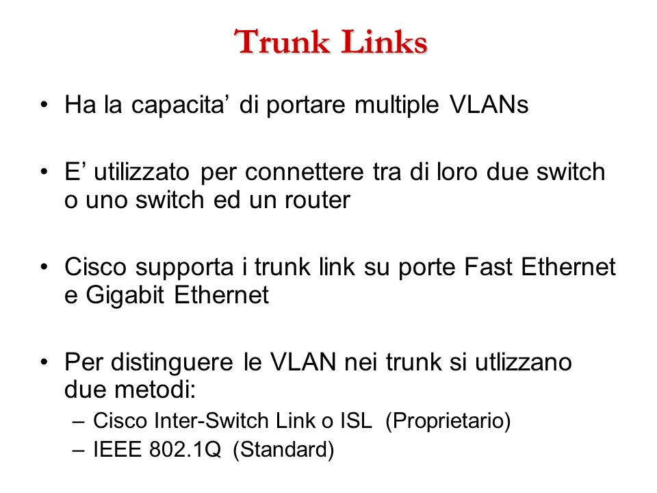 Trunk Links Ha la capacita di portare multiple VLANs E utilizzato per connettere tra di loro due switch o uno switch ed un router Cisco supporta i tru