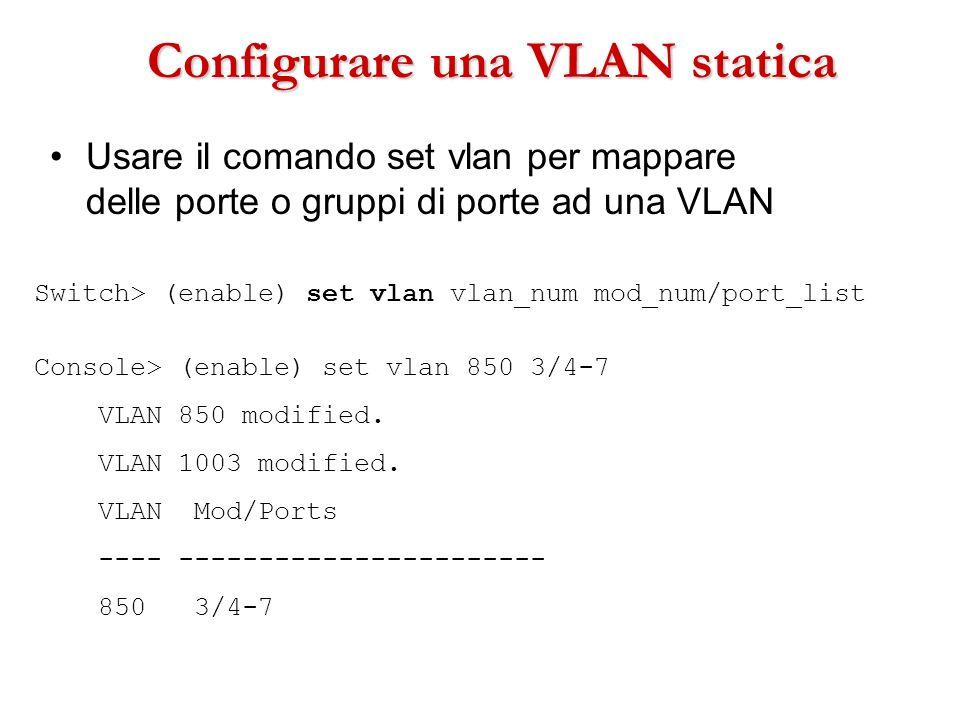 Configurare una VLAN statica Usare il comando set vlan per mappare delle porte o gruppi di porte ad una VLAN Switch> (enable) set vlan vlan_num mod_nu