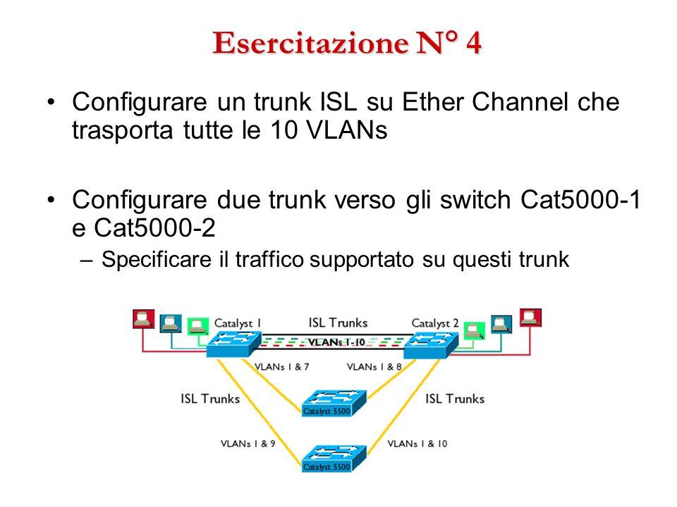 Esercitazione N° 4 Configurare un trunk ISL su Ether Channel che trasporta tutte le 10 VLANs Configurare due trunk verso gli switch Cat5000-1 e Cat500