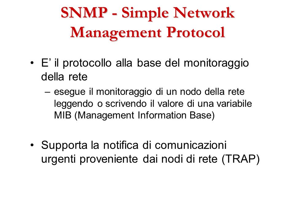 SNMP - Simple Network Management Protocol E il protocollo alla base del monitoraggio della rete –esegue il monitoraggio di un nodo della rete leggendo