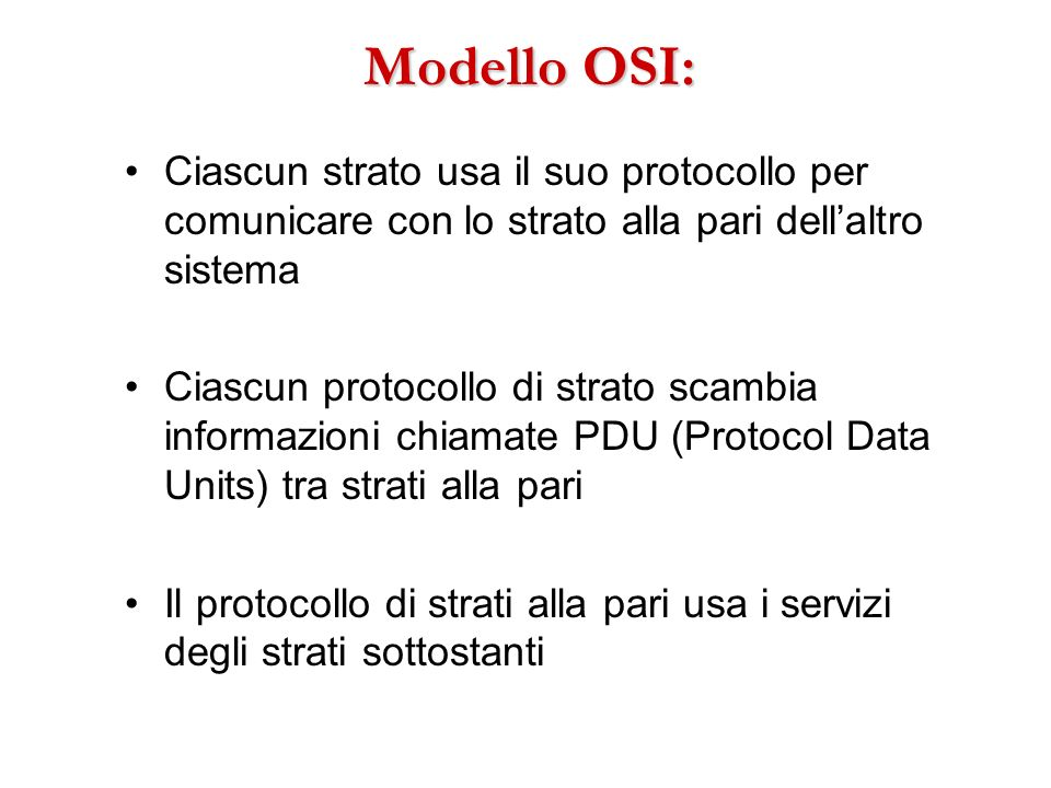 Modello OSI: Ciascun strato usa il suo protocollo per comunicare con lo strato alla pari dellaltro sistema Ciascun protocollo di strato scambia inform