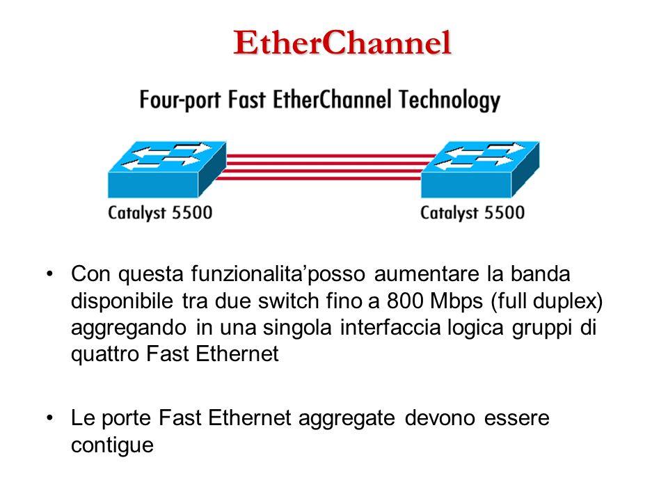 EtherChannel Con questa funzionalitaposso aumentare la banda disponibile tra due switch fino a 800 Mbps (full duplex) aggregando in una singola interf