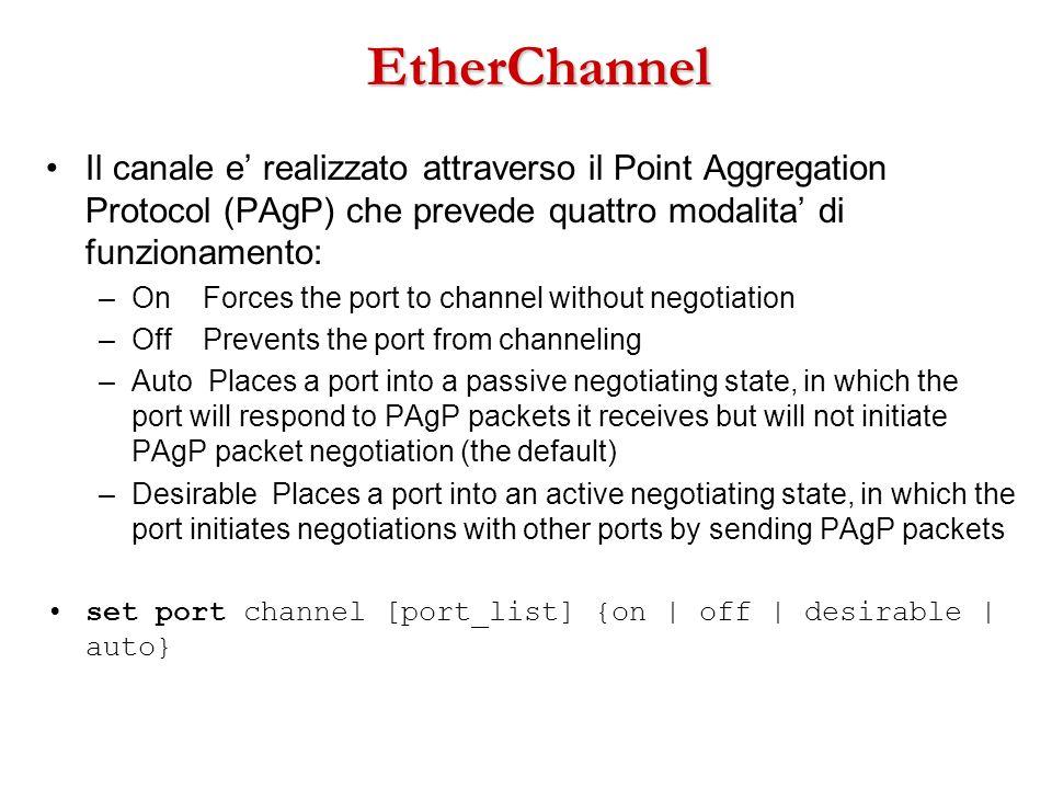 EtherChannel Il canale e realizzato attraverso il Point Aggregation Protocol (PAgP) che prevede quattro modalita di funzionamento: –On Forces the port