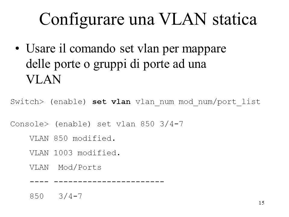 15 Configurare una VLAN statica Usare il comando set vlan per mappare delle porte o gruppi di porte ad una VLAN Switch> (enable) set vlan vlan_num mod