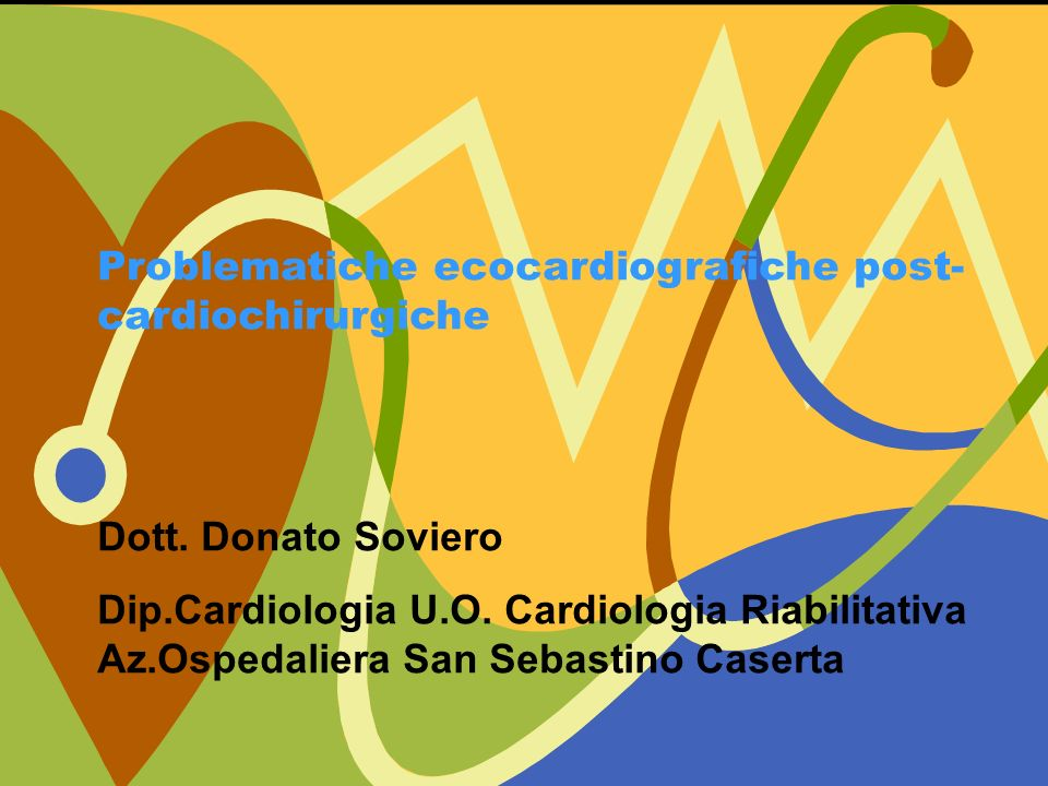 Problematiche ecocardiografiche post- cardiochirurgiche Dott. Donato Soviero Dip.Cardiologia U.O. Cardiologia Riabilitativa Az.Ospedaliera San Sebasti