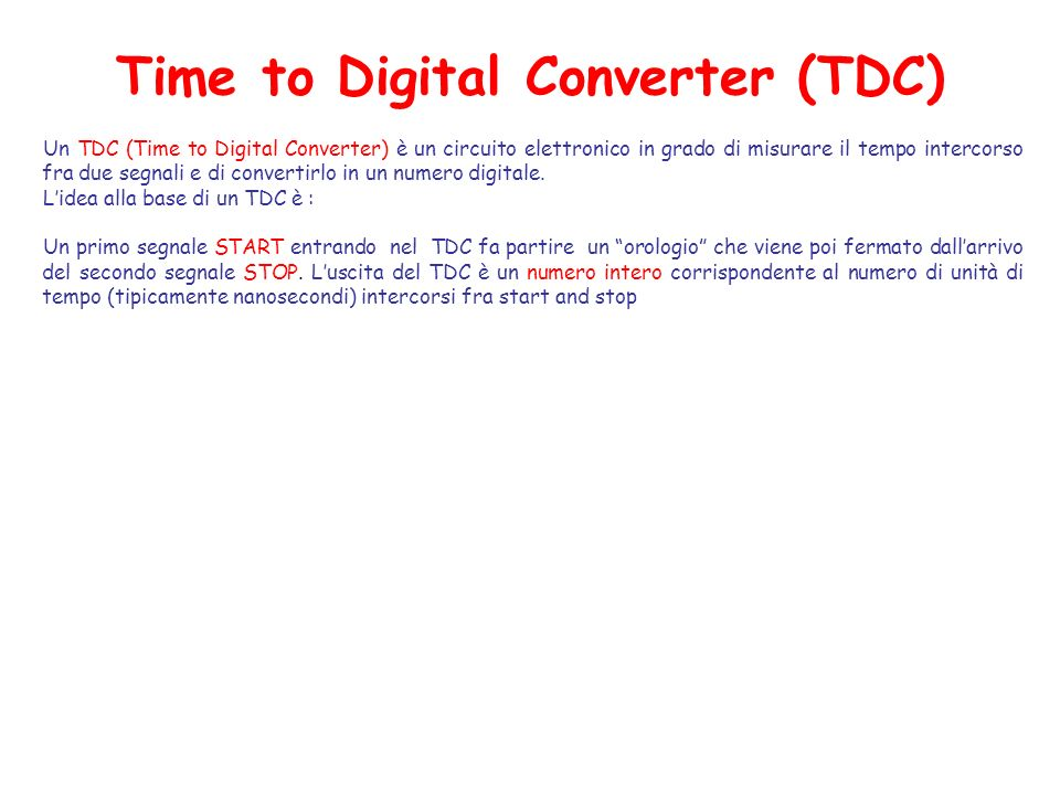 Time to Digital Converter (TDC) Un TDC (Time to Digital Converter) è un circuito elettronico in grado di misurare il tempo intercorso fra due segnali